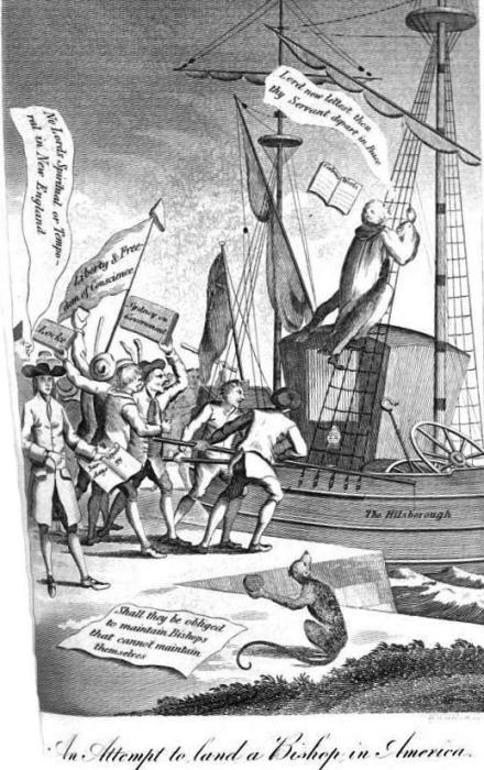 "A contemporary print,[1760's] entitled "" An Attempt to land a Bishop in America,"" gives the pressure of the times. The scene is at the wharf. Exclamations from the colonists, ""No lords, spiritual or temporal, in New England!"" ""Shall they be obliged to maintain bishops who cannot maintain themselves !"" salute the bishop's ears. On a banner, surmounted by a liberty-cap, is ""Liberty and Freedom of Conscience;"" and ""Locke,"" ""Sydney on Government,"" ""Calvin's Works,"" and ""Barclay's Apology,"" bless his eyes! The ship is shoved off shore; on the deck is the bishop's carriage, the wheels off; the crosier and mitre hang in the rigging; and the ""saint in lawn,"" with his gown floating in the breeze, has mounted the shrouds halfway to the mast-head, and exclaims ""Lord, now Lord, lettest thou thy servant depart in peace!"""